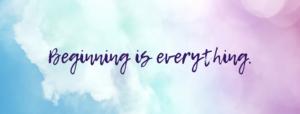 Beginning is everything